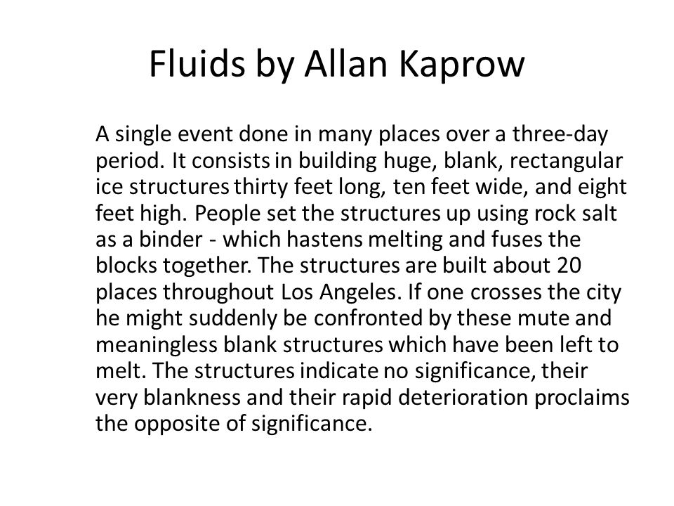 Fluids by Allan Kaprow A single event done in many places over a three-day period. It consists in building huge, blank, rectangular ice structures thi