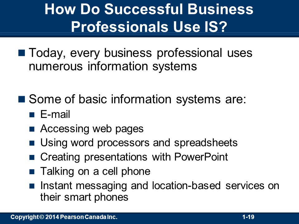 Copyright © 2014 Pearson Canada Inc. 1-19 How Do Successful Business Professionals Use IS.