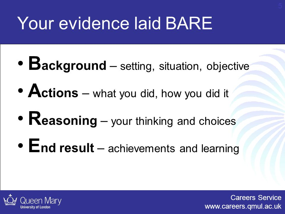 Careers Service www.careers.qmul.ac.uk 5 Your evidence laid BARE B ackground – setting, situation, objective A ctions – what you did, how you did it R easoning – your thinking and choices E nd result – achievements and learning
