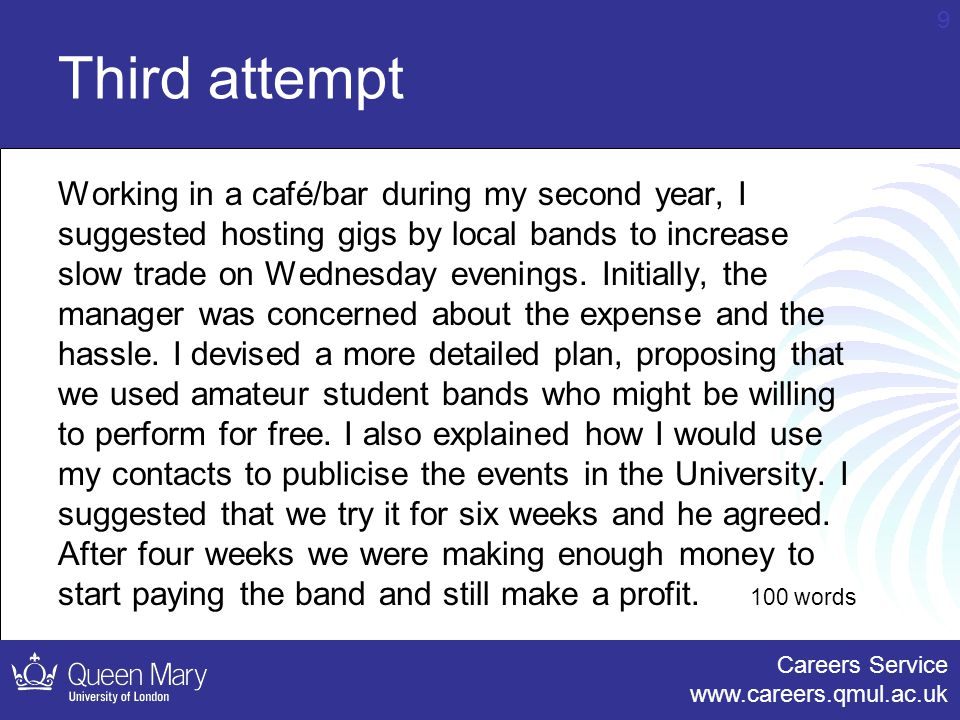 Careers Service www.careers.qmul.ac.uk 9 Third attempt Working in a café/bar during my second year, I suggested hosting gigs by local bands to increase slow trade on Wednesday evenings.