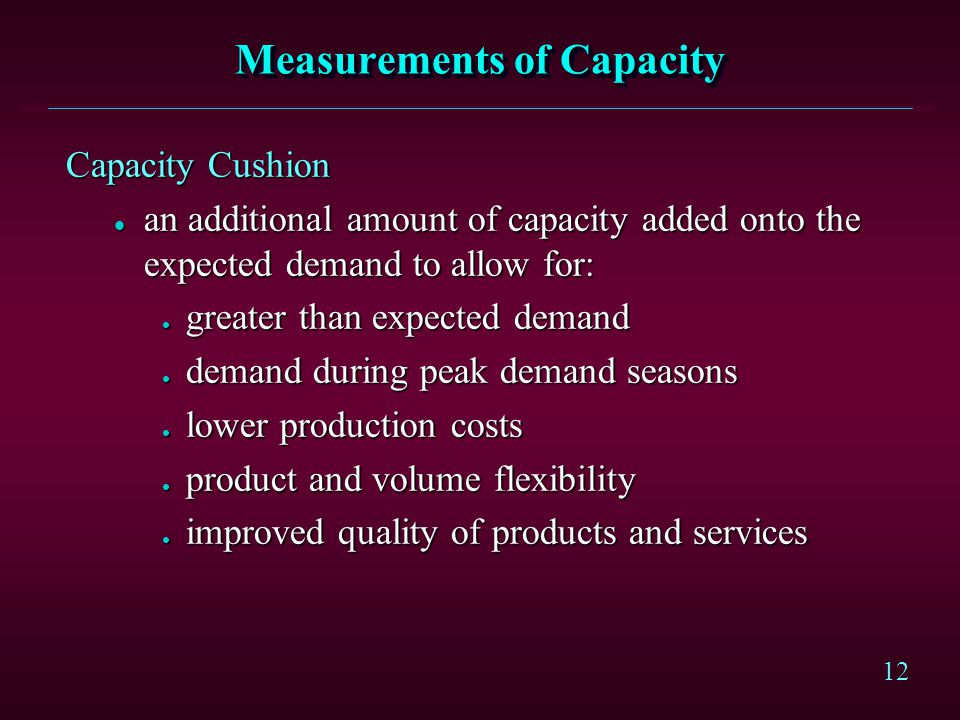 12 Measurements of Capacity Capacity Cushion l an additional amount of capacity added onto the expected demand to allow for: l greater than expected d