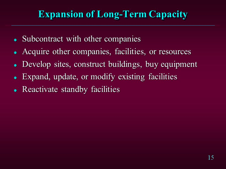 15 Expansion of Long-Term Capacity l Subcontract with other companies l Acquire other companies, facilities, or resources l Develop sites, construct b