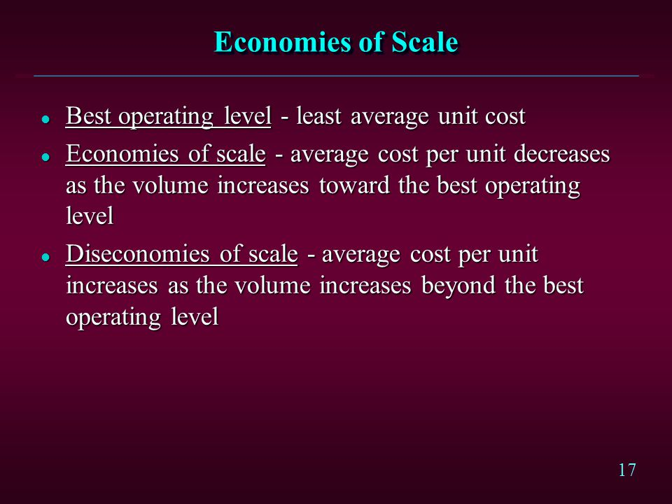 17 Economies of Scale l Best operating level - least average unit cost l Economies of scale - average cost per unit decreases as the volume increases