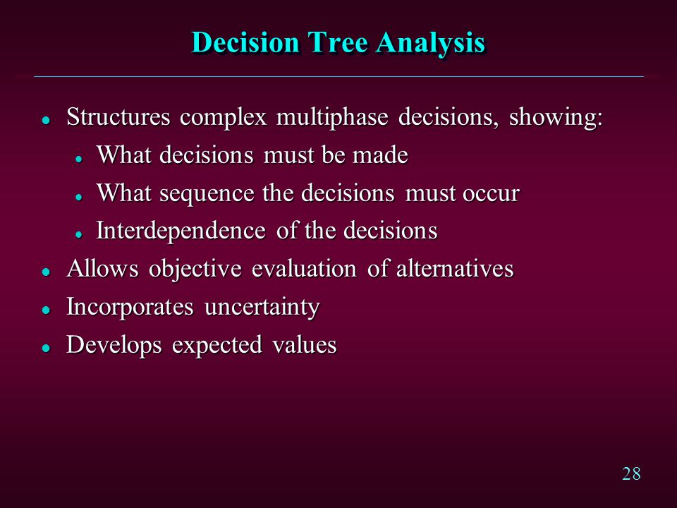 28 Decision Tree Analysis l Structures complex multiphase decisions, showing: l What decisions must be made l What sequence the decisions must occur l