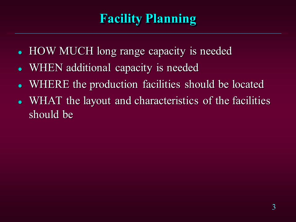 3 Facility Planning l HOW MUCH long range capacity is needed l WHEN additional capacity is needed l WHERE the production facilities should be located