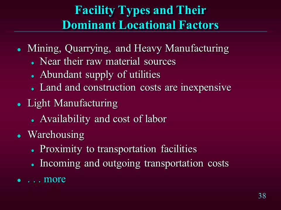 38 Facility Types and Their Dominant Locational Factors l Mining, Quarrying, and Heavy Manufacturing l Near their raw material sources l Abundant supp