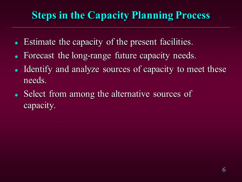 6 Steps in the Capacity Planning Process l Estimate the capacity of the present facilities. l Forecast the long-range future capacity needs. l Identif