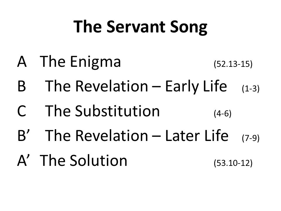 The Servant Song AThe Enigma (52.13-15) BThe Revelation – Early Life (1-3) CThe Substitution (4-6) BThe Revelation – Later Life (7-9) AThe Solution (53.10-12)