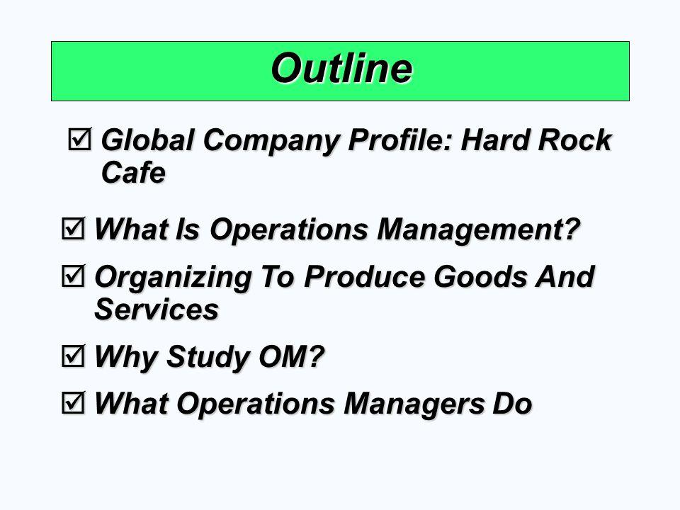 Outline Global Company Profile: Hard Rock Cafe Global Company Profile: Hard Rock Cafe What Is Operations Management? What Is Operations Management? Or