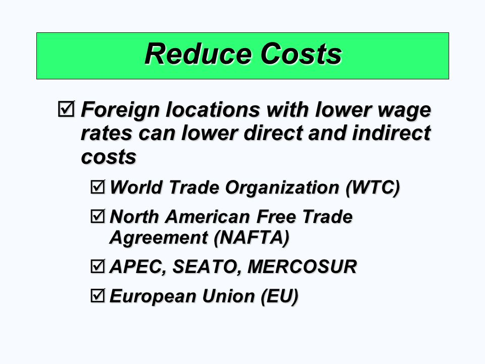 Reduce Costs Foreign locations with lower wage rates can lower direct and indirect costs Foreign locations with lower wage rates can lower direct and
