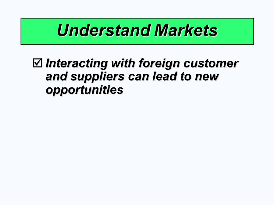 Understand Markets Interacting with foreign customer and suppliers can lead to new opportunities Interacting with foreign customer and suppliers can l