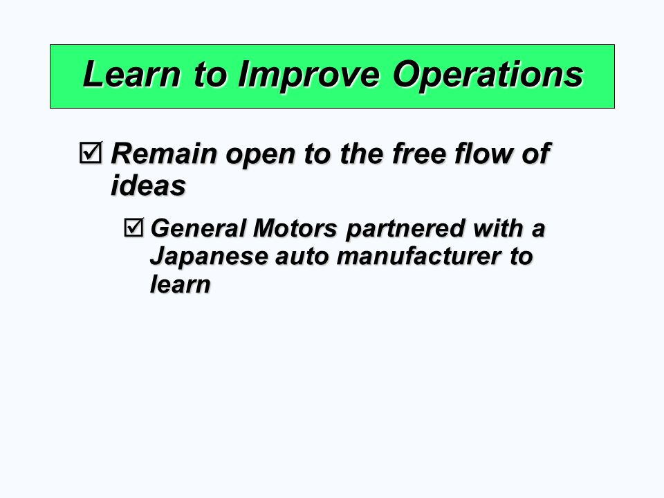 Learn to Improve Operations Remain open to the free flow of ideas Remain open to the free flow of ideas General Motors partnered with a Japanese auto