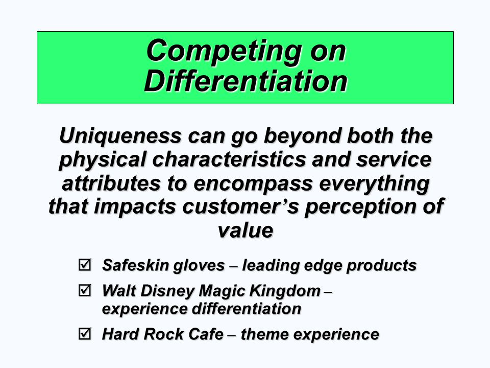 Competing on Differentiation Uniqueness can go beyond both the physical characteristics and service attributes to encompass everything that impacts cu
