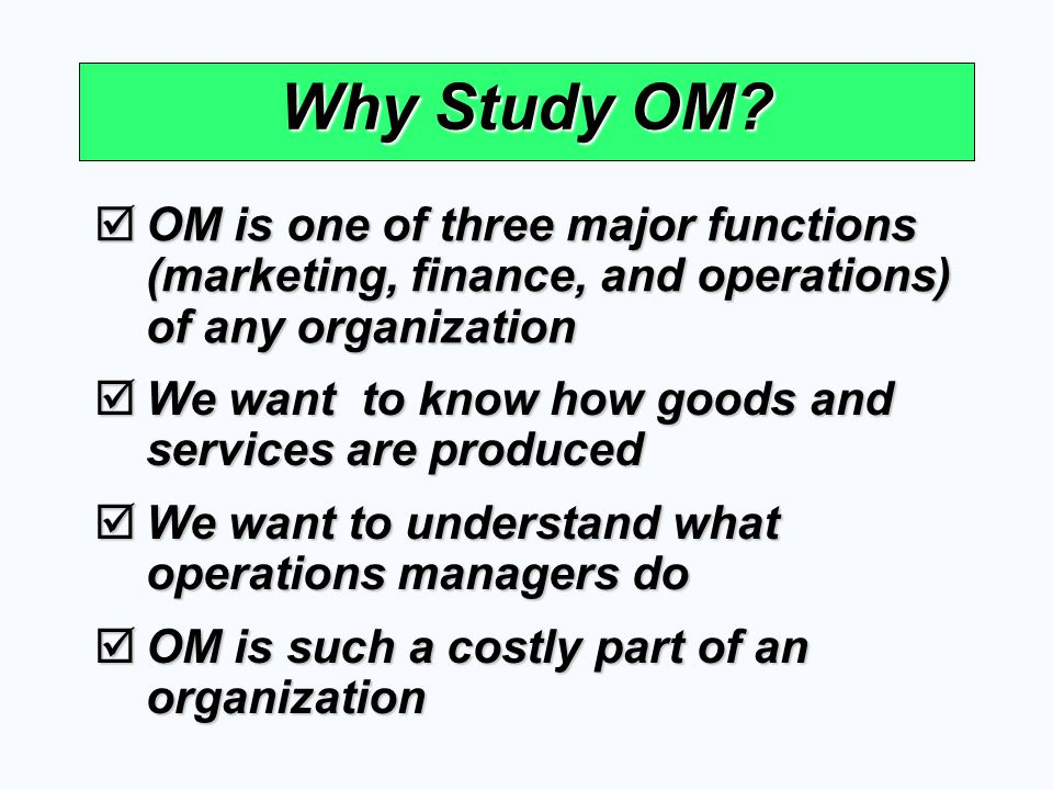 Why Study OM? OM is one of three major functions (marketing, finance, and operations) of any organization OM is one of three major functions (marketin