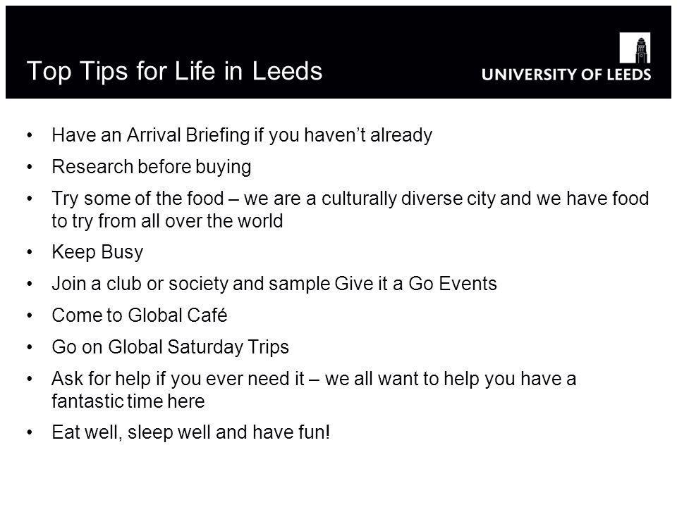 Top Tips for Life in Leeds Have an Arrival Briefing if you havent already Research before buying Try some of the food – we are a culturally diverse city and we have food to try from all over the world Keep Busy Join a club or society and sample Give it a Go Events Come to Global Café Go on Global Saturday Trips Ask for help if you ever need it – we all want to help you have a fantastic time here Eat well, sleep well and have fun!