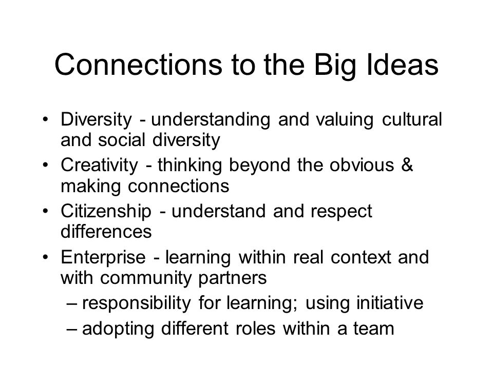 Connections to the Big Ideas Diversity - understanding and valuing cultural and social diversity Creativity - thinking beyond the obvious & making con
