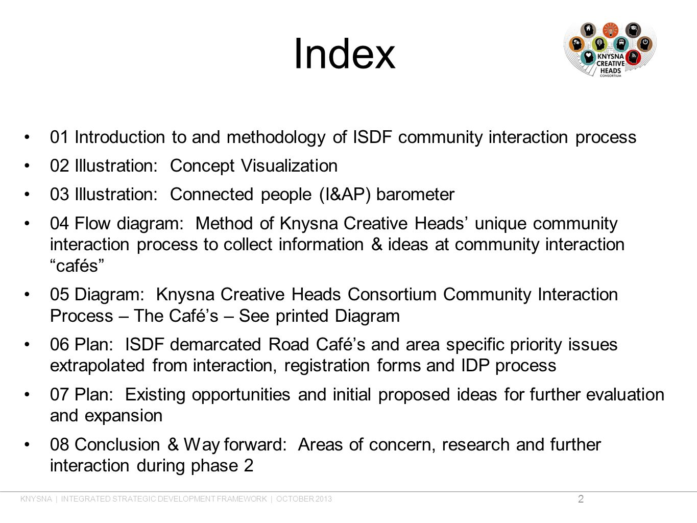 Index 01 Introduction to and methodology of ISDF community interaction process 02 Illustration: Concept Visualization 03 Illustration: Connected people (I&AP) barometer 04 Flow diagram: Method of Knysna Creative Heads unique community interaction process to collect information & ideas at community interaction cafés 05 Diagram: Knysna Creative Heads Consortium Community Interaction Process – The Cafés – See printed Diagram 06 Plan: ISDF demarcated Road Cafés and area specific priority issues extrapolated from interaction, registration forms and IDP process 07 Plan: Existing opportunities and initial proposed ideas for further evaluation and expansion 08 Conclusion & Way forward: Areas of concern, research and further interaction during phase 2 2 KNYSNA | INTEGRATED STRATEGIC DEVELOPMENT FRAMEWORK | OCTOBER 2013