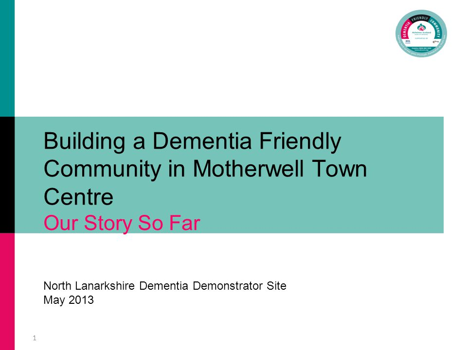 1 Building a Dementia Friendly Community in Motherwell Town Centre Our Story So Far North Lanarkshire Dementia Demonstrator Site May 2013