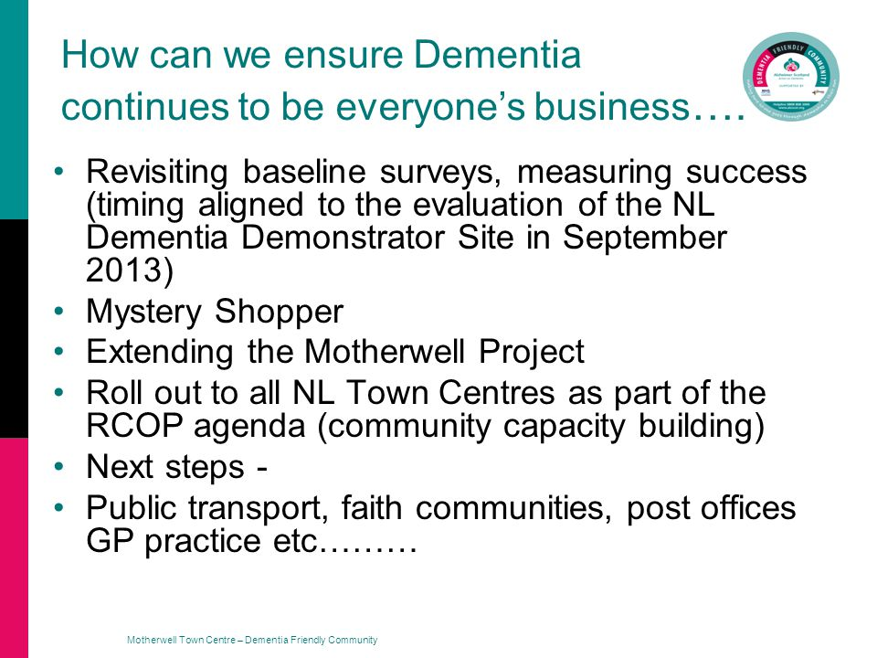 Motherwell Town Centre – Dementia Friendly Community How can we ensure Dementia continues to be everyones business ….