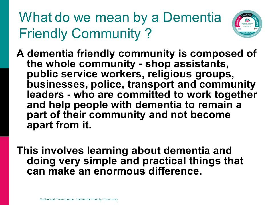 Motherwell Town Centre – Dementia Friendly Community What do we mean by a Dementia Friendly Community .