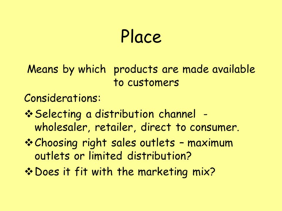 Place Means by which products are made available to customers Considerations: Selecting a distribution channel - wholesaler, retailer, direct to consumer.