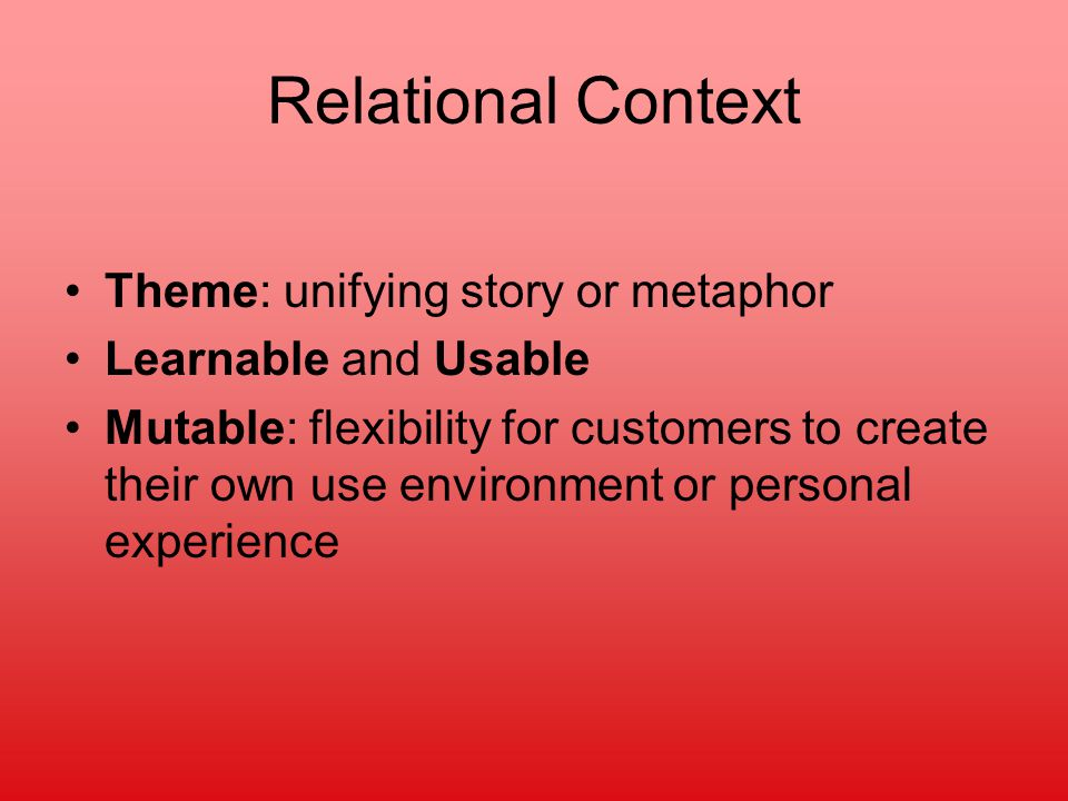 Relational Context Theme: unifying story or metaphor Learnable and Usable Mutable: flexibility for customers to create their own use environment or personal experience