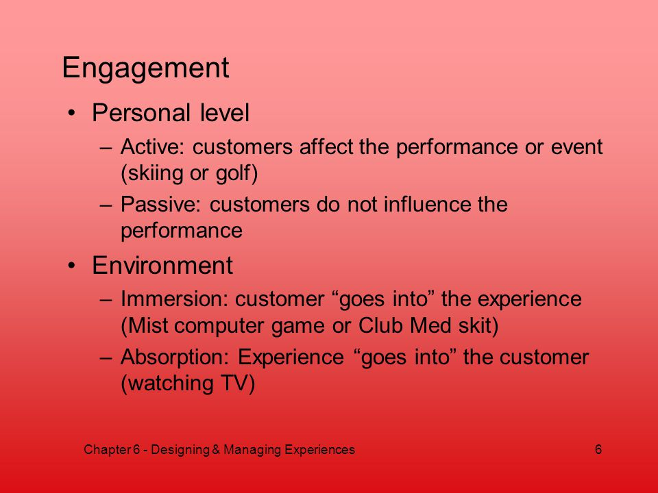 Engagement Personal level –Active: customers affect the performance or event (skiing or golf) –Passive: customers do not influence the performance Environment –Immersion: customer goes into the experience (Mist computer game or Club Med skit) –Absorption: Experience goes into the customer (watching TV) Chapter 6 - Designing & Managing Experiences6