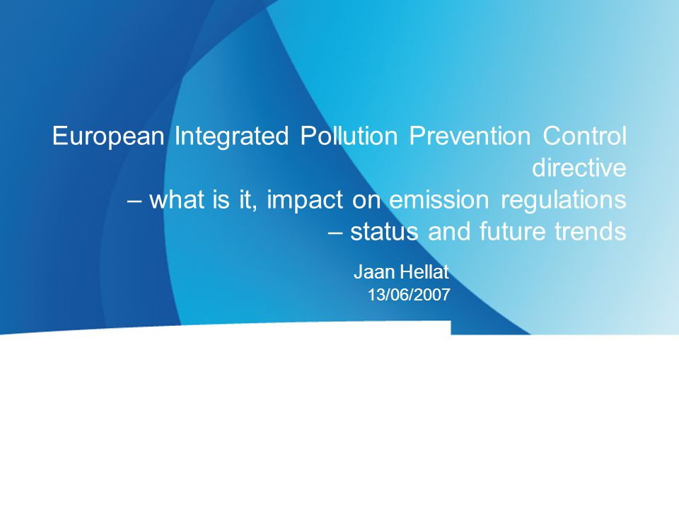Jaan Hellat 13/06/2007 European Integrated Pollution Prevention Control directive – what is it, impact on emission regulations – status and future tre