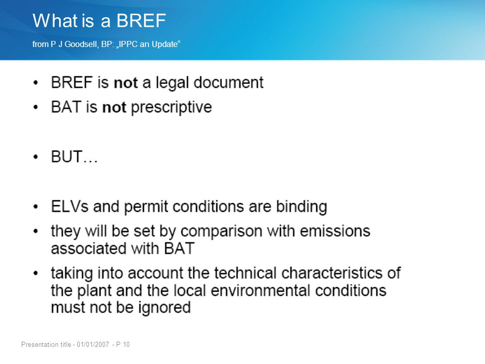 Presentation title - 01/01/2007 - P 10 What is a BREF from P J Goodsell, BP: IPPC an Update