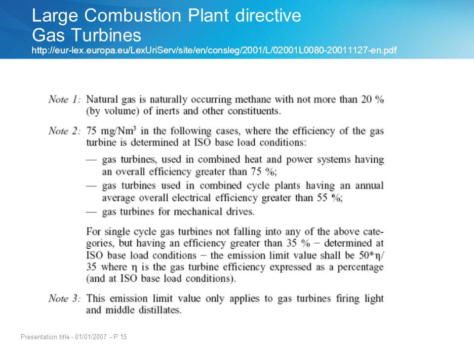 Presentation title - 01/01/2007 - P 15 Large Combustion Plant directive Gas Turbines http://eur-lex.europa.eu/LexUriServ/site/en/consleg/2001/L/02001L0080-20011127-en.pdf