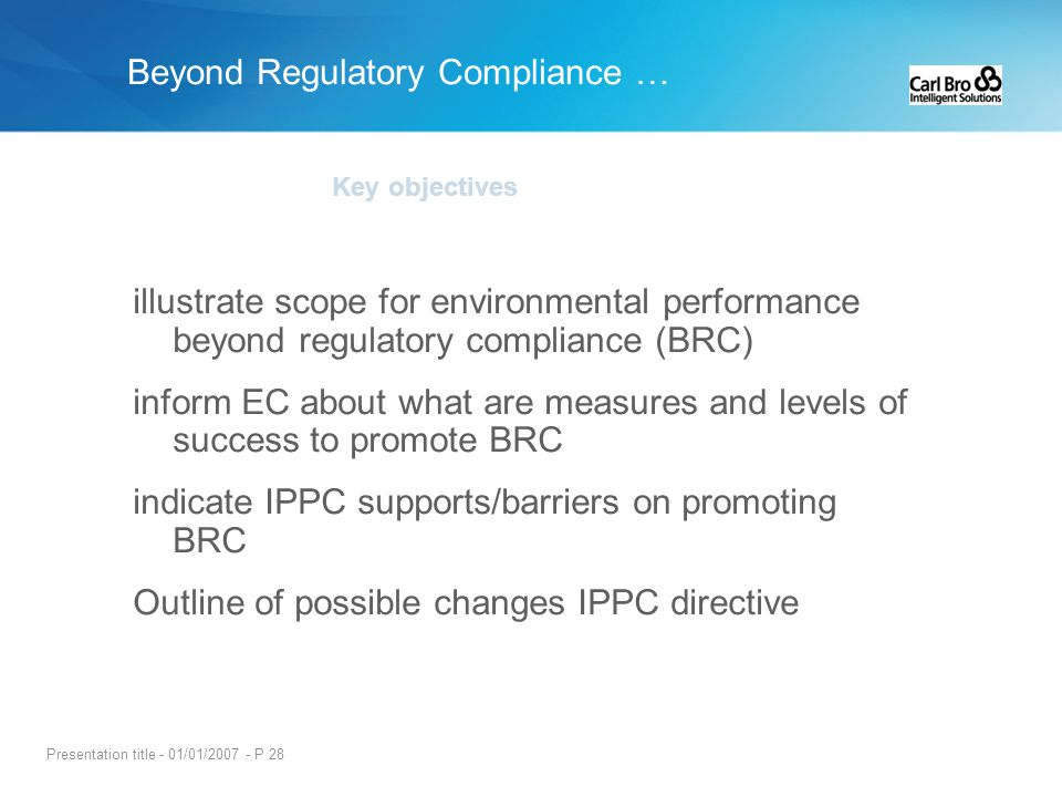 Presentation title - 01/01/2007 - P 28 Key objectives illustrate scope for environmental performance beyond regulatory compliance (BRC) inform EC abou