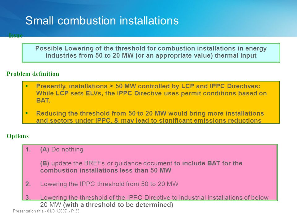 Presentation title - 01/01/2007 - P 33 Presently, installations > 50 MW controlled by LCP and IPPC Directives: While LCP sets ELVs, the IPPC Directive