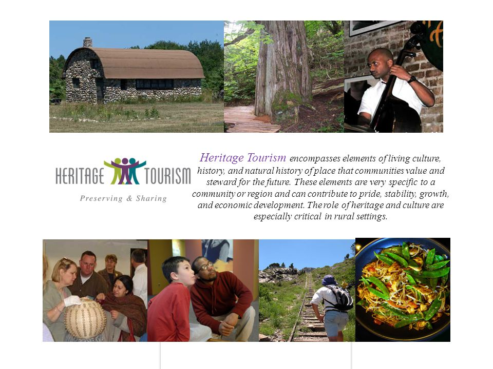 Heritage Tourism encompasses elements of living culture, history, and natural history of place that communities value and steward for the future.