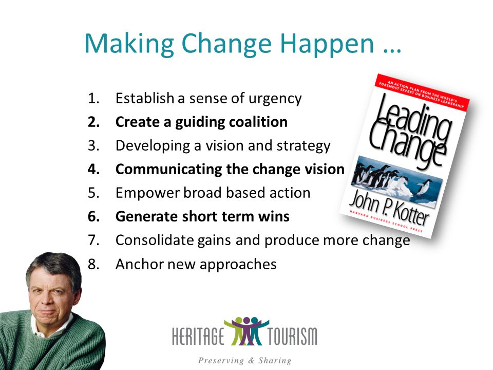 Making Change Happen … 1.Establish a sense of urgency 2.Create a guiding coalition 3.Developing a vision and strategy 4.Communicating the change vision 5.Empower broad based action 6.Generate short term wins 7.Consolidate gains and produce more change 8.Anchor new approaches