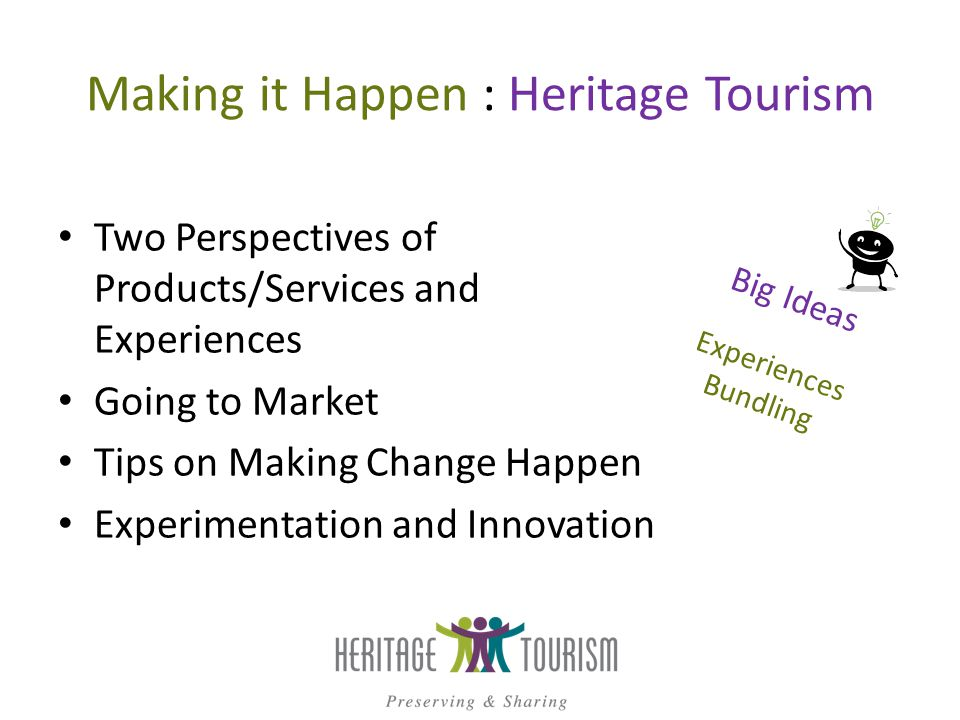 Heritage Tourism Products Your Perspective Products – Hotels – Museums with collections – Attractions Economic development Visitors Perspective Experiences Sets of benefits Future memories ?