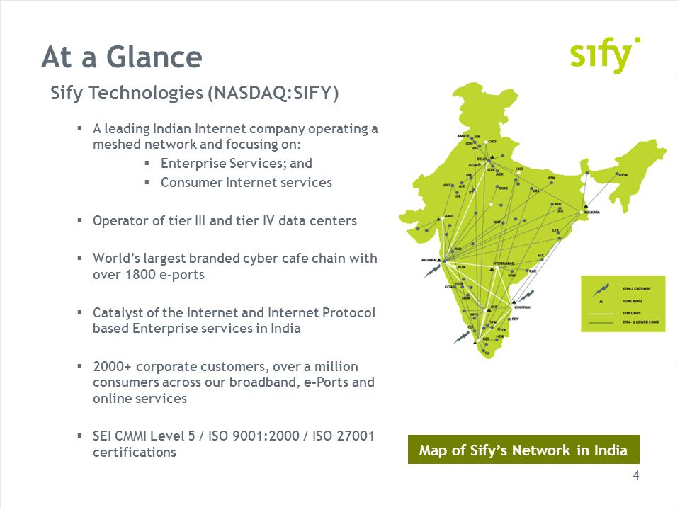 4 At a Glance Sify Technologies (NASDAQ:SIFY) A leading Indian Internet company operating a meshed network and focusing on: Enterprise Services; and Consumer Internet services Operator of tier III and tier IV data centers Worlds largest branded cyber cafe chain with over 1800 e-ports Catalyst of the Internet and Internet Protocol based Enterprise services in India 2000+ corporate customers, over a million consumers across our broadband, e-Ports and online services SEI CMMI Level 5 / ISO 9001:2000 / ISO 27001 certifications Map of Sifys Network in India