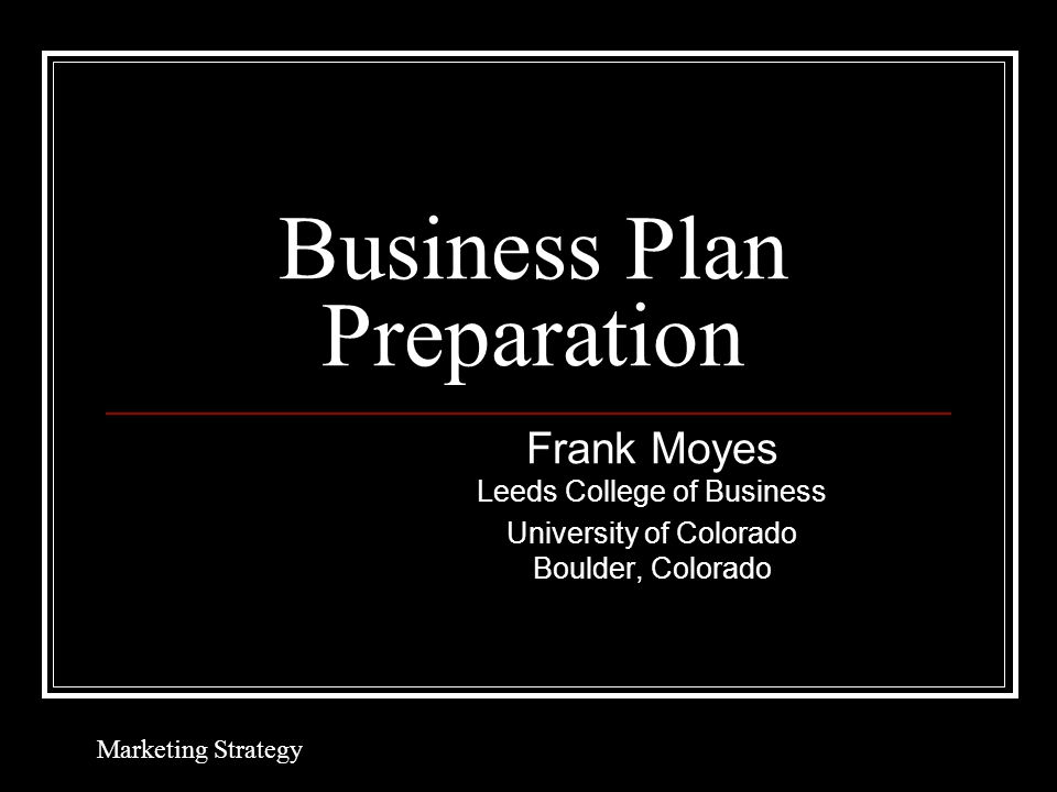 Business Plan Preparation Frank Moyes Leeds College of Business University of Colorado Boulder, Colorado Marketing Strategy