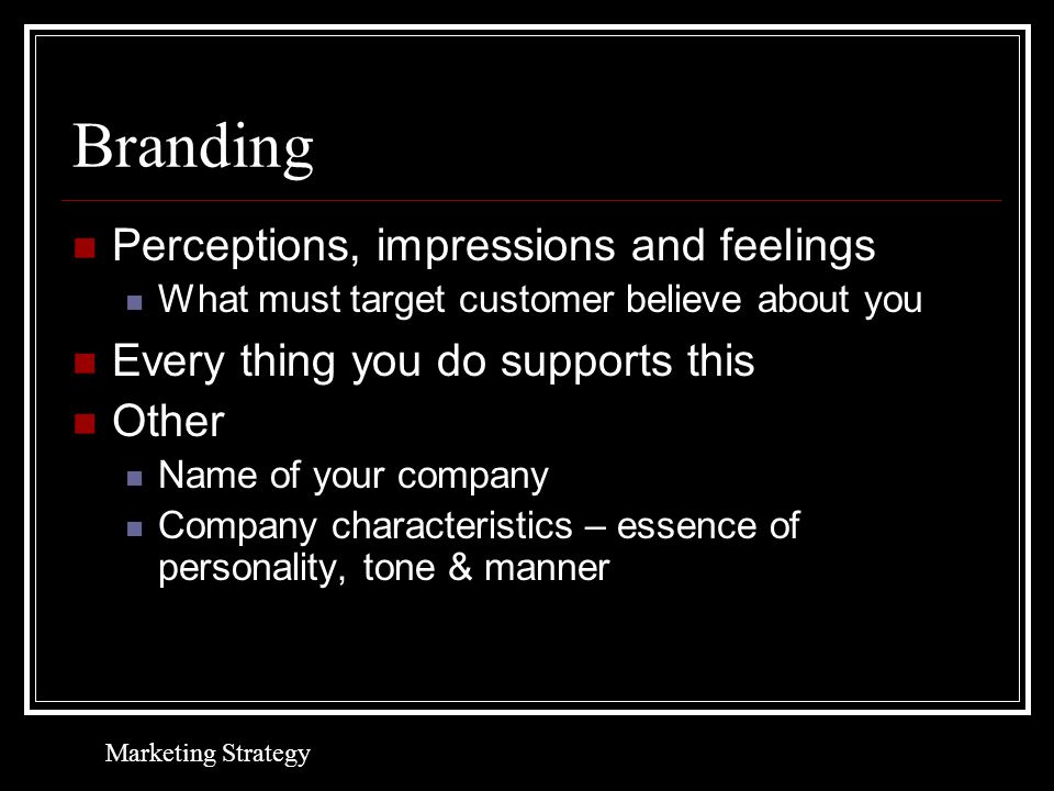 Branding Perceptions, impressions and feelings What must target customer believe about you Every thing you do supports this Other Name of your company Company characteristics – essence of personality, tone & manner Marketing Strategy