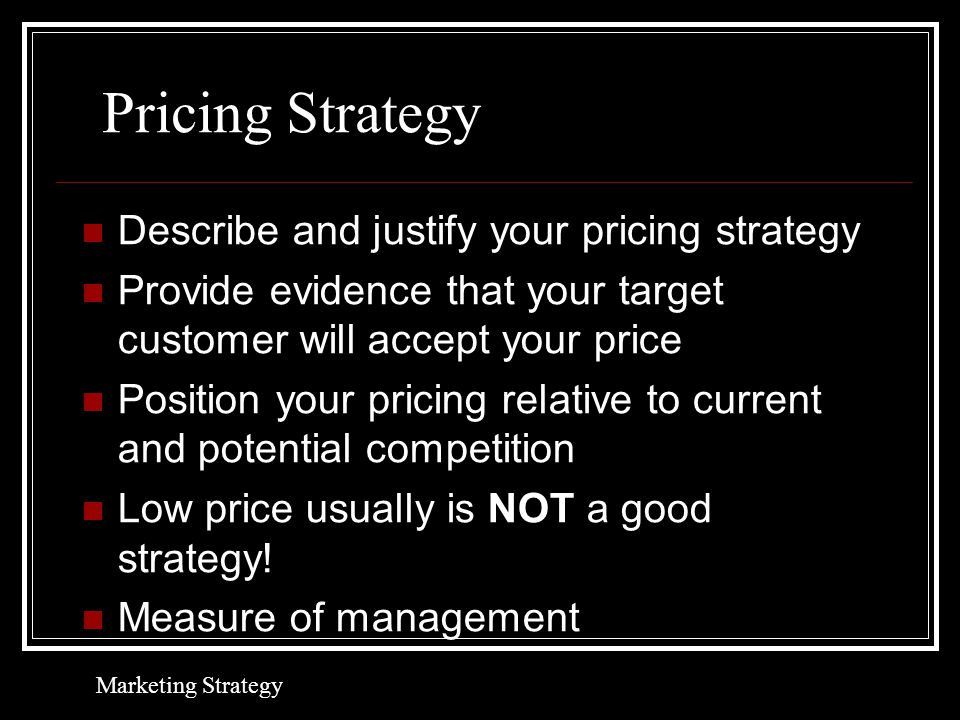 Pricing Strategy Describe and justify your pricing strategy Provide evidence that your target customer will accept your price Position your pricing relative to current and potential competition Low price usually is NOT a good strategy.
