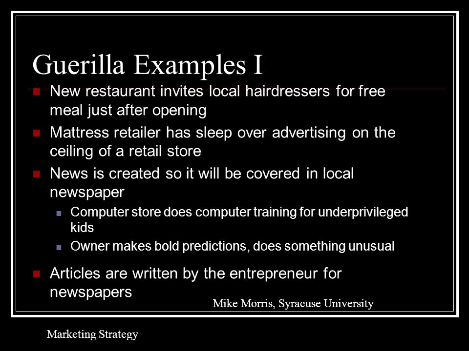 Guerilla Examples I New restaurant invites local hairdressers for free meal just after opening Mattress retailer has sleep over advertising on the ceiling of a retail store News is created so it will be covered in local newspaper Computer store does computer training for underprivileged kids Owner makes bold predictions, does something unusual Articles are written by the entrepreneur for newspapers Mike Morris, Syracuse University Marketing Strategy
