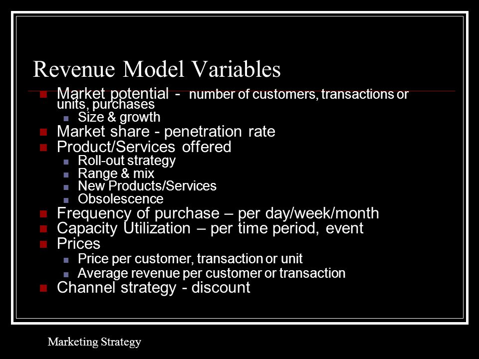 Revenue Model Variables Market potential - number of customers, transactions or units, purchases Size & growth Market share - penetration rate Product/Services offered Roll-out strategy Range & mix New Products/Services Obsolescence Frequency of purchase – per day/week/month Capacity Utilization – per time period, event Prices Price per customer, transaction or unit Average revenue per customer or transaction Channel strategy - discount Marketing Strategy