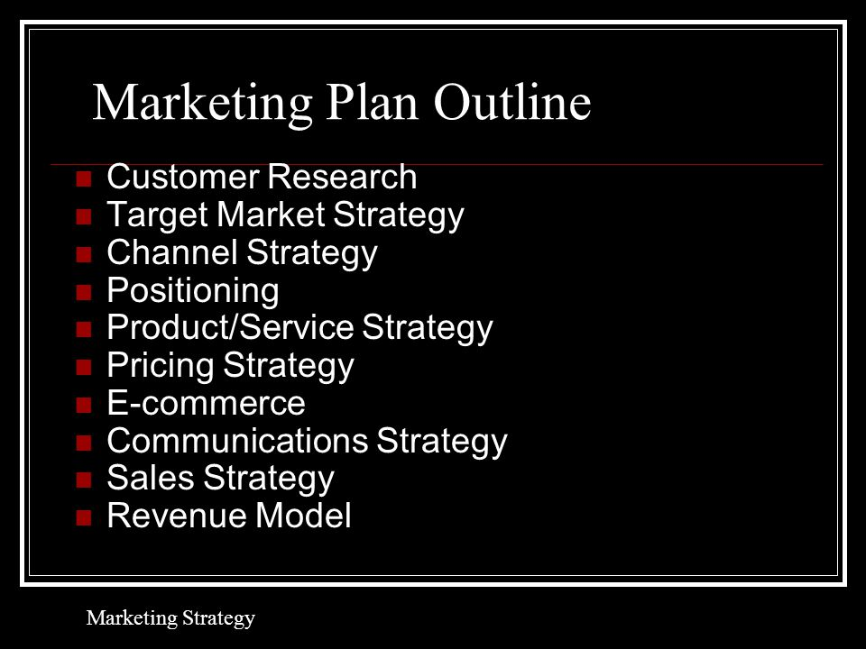 Marketing Plan Outline Customer Research Target Market Strategy Channel Strategy Positioning Product/Service Strategy Pricing Strategy E-commerce Communications Strategy Sales Strategy Revenue Model Marketing Strategy