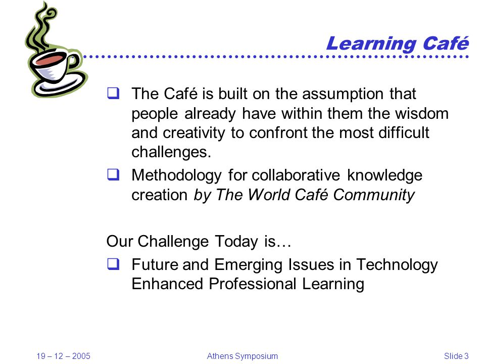 19 – 12 – 2005Athens SymposiumSlide 14 Need for change time-to-proficiency becomes increasingly important people and organizations have a typical learning speed (limit) learning culture, methods, processes, and infrastructures influence that limit we must improve the conditions for individual and organizational learning significantly and systematically integrated working and learning processes Dietmar Albrecht - VW Coaching