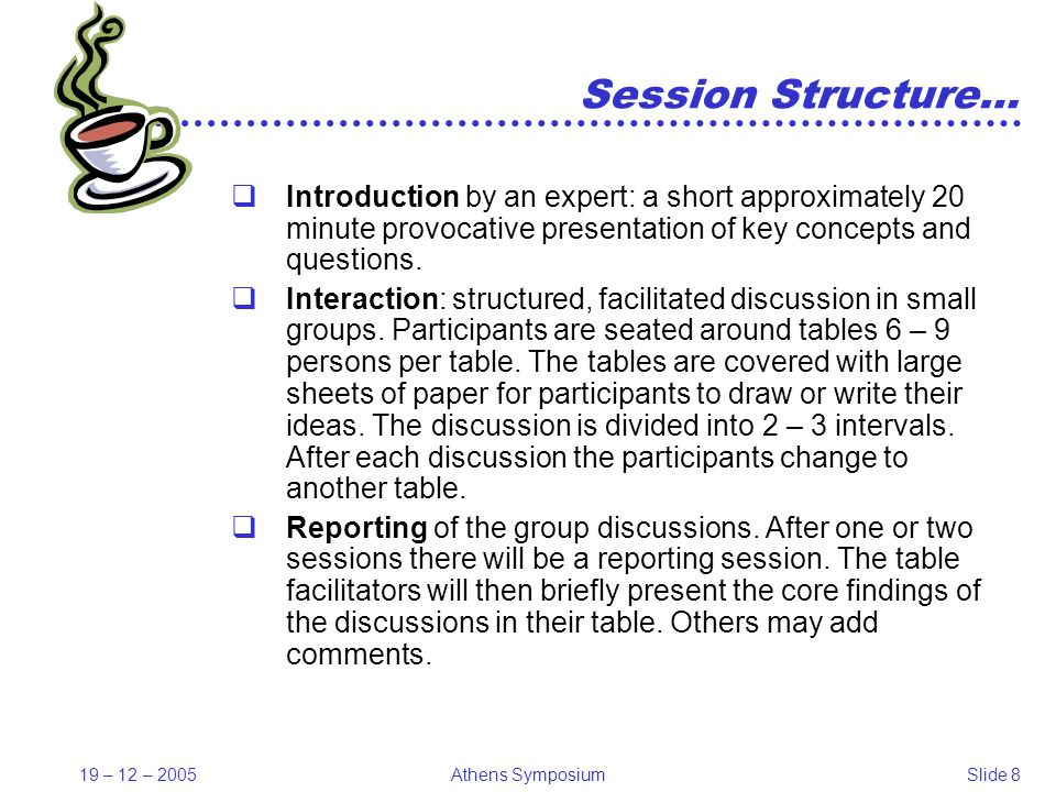 19 – 12 – 2005Athens SymposiumSlide 8 Session Structure… Introduction by an expert: a short approximately 20 minute provocative presentation of key concepts and questions.