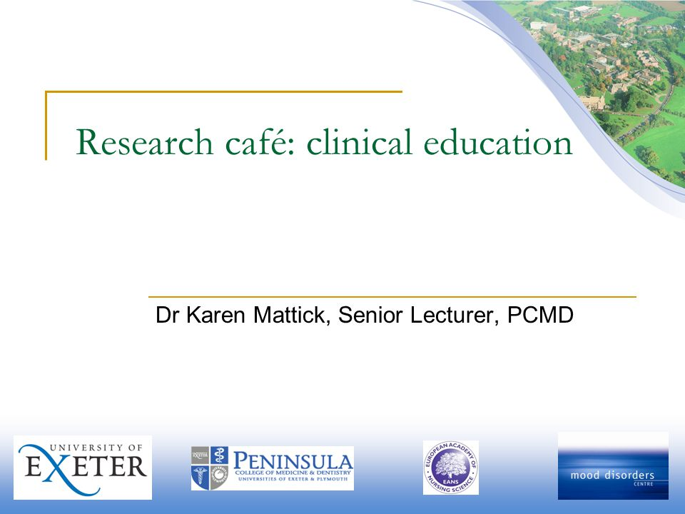 Research café: clinical education Dr Karen Mattick, Senior Lecturer, PCMD