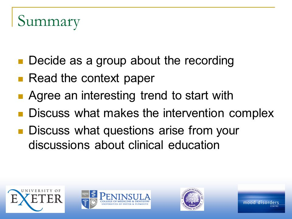 Summary Decide as a group about the recording Read the context paper Agree an interesting trend to start with Discuss what makes the intervention complex Discuss what questions arise from your discussions about clinical education