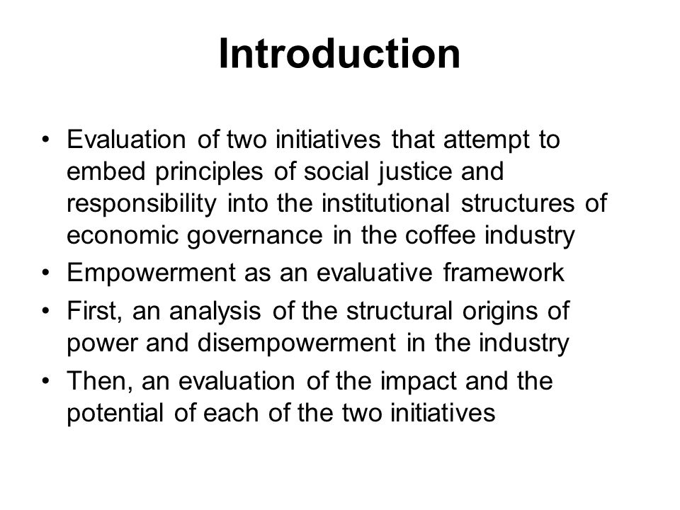 Introduction Evaluation of two initiatives that attempt to embed principles of social justice and responsibility into the institutional structures of economic governance in the coffee industry Empowerment as an evaluative framework First, an analysis of the structural origins of power and disempowerment in the industry Then, an evaluation of the impact and the potential of each of the two initiatives