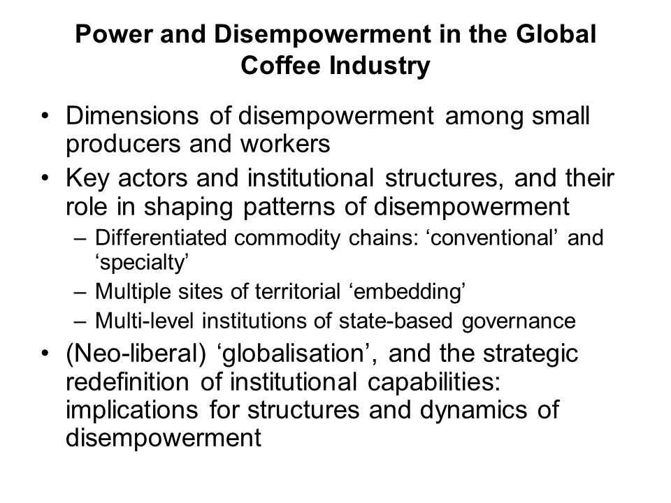 Power and Disempowerment in the Global Coffee Industry Dimensions of disempowerment among small producers and workers Key actors and institutional structures, and their role in shaping patterns of disempowerment –Differentiated commodity chains: conventional and specialty –Multiple sites of territorial embedding –Multi-level institutions of state-based governance (Neo-liberal) globalisation, and the strategic redefinition of institutional capabilities: implications for structures and dynamics of disempowerment