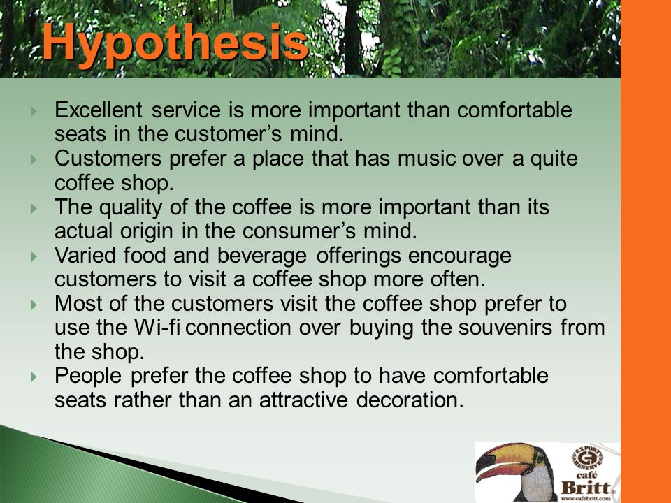 Hypothesis Excellent service is more important than comfortable seats in the customers mind. Customers prefer a place that has music over a quite coff
