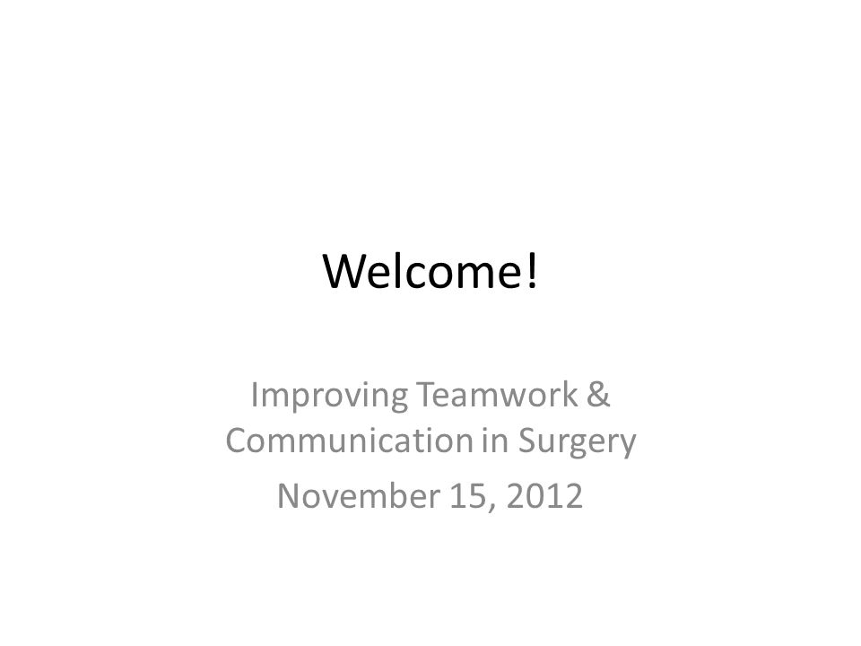 Welcome! Improving Teamwork & Communication in Surgery November 15, 2012